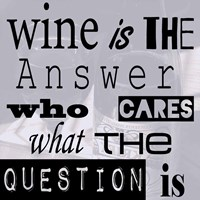 Wine is the Answer Who Cares What the Question Is Framed Print