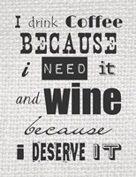 I Drink Coffee Because I Need It and Wine Because I Deserve It Fine Art Print