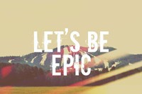 Lets Be Epic Fine Art Print