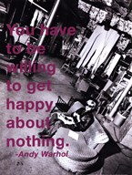 You have to be willing to get happy about nothing. - Andy Warhol / Billy Name