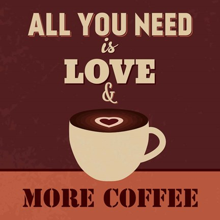 Framed All You Need Is Love And More Coffee Print