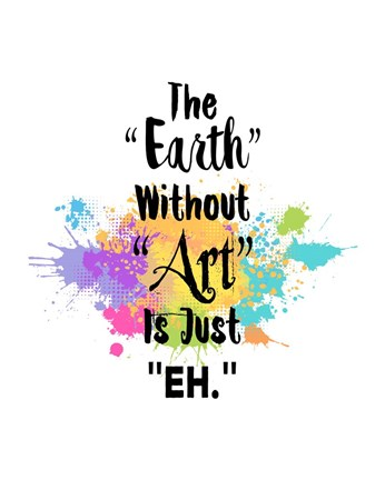 The Earth Without Art Is Just Eh Colorful Splash Fine