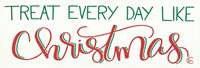 Treat Everyday Like Christmas Fine Art Print