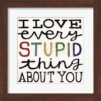 I Love Every Stupid Thing About You Fine Art Print