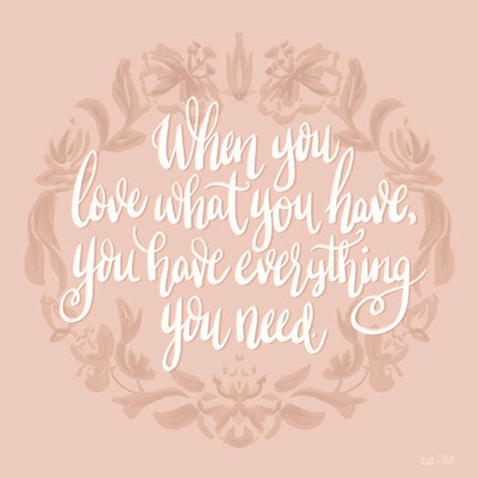 Framed Love What You Have Print